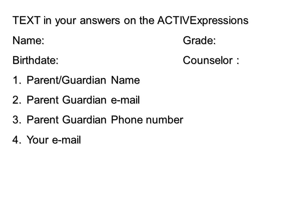 TEXT in your answers on the ACTIVExpressions Name:Grade: Birthdate:Counselor : 1.Parent/Guardian Name 2.Parent Guardian e-mail 3.Parent Guardian Phone number 4.Your e-mail