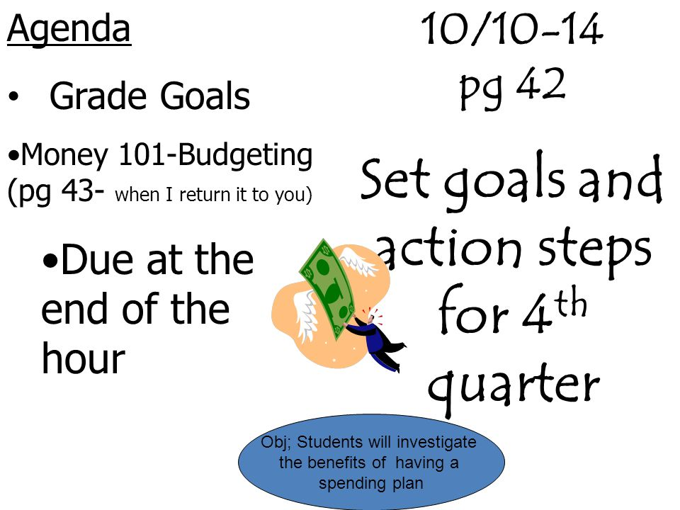 Agenda Grade Goals Money 101-Budgeting (pg 43- when I return it to you) Due at the end of the hour Obj; Students will investigate the benefits of havi