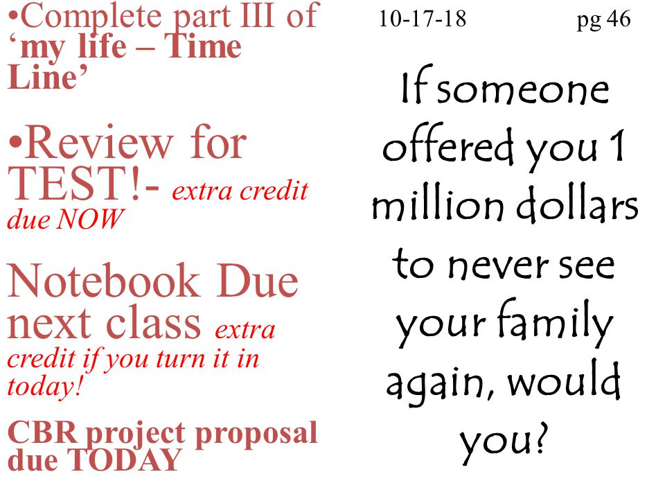 10-17-18pg 46 If someone offered you 1 million dollars to never see your family again, would you? Complete part III of 'my life – Time Line' Review fo