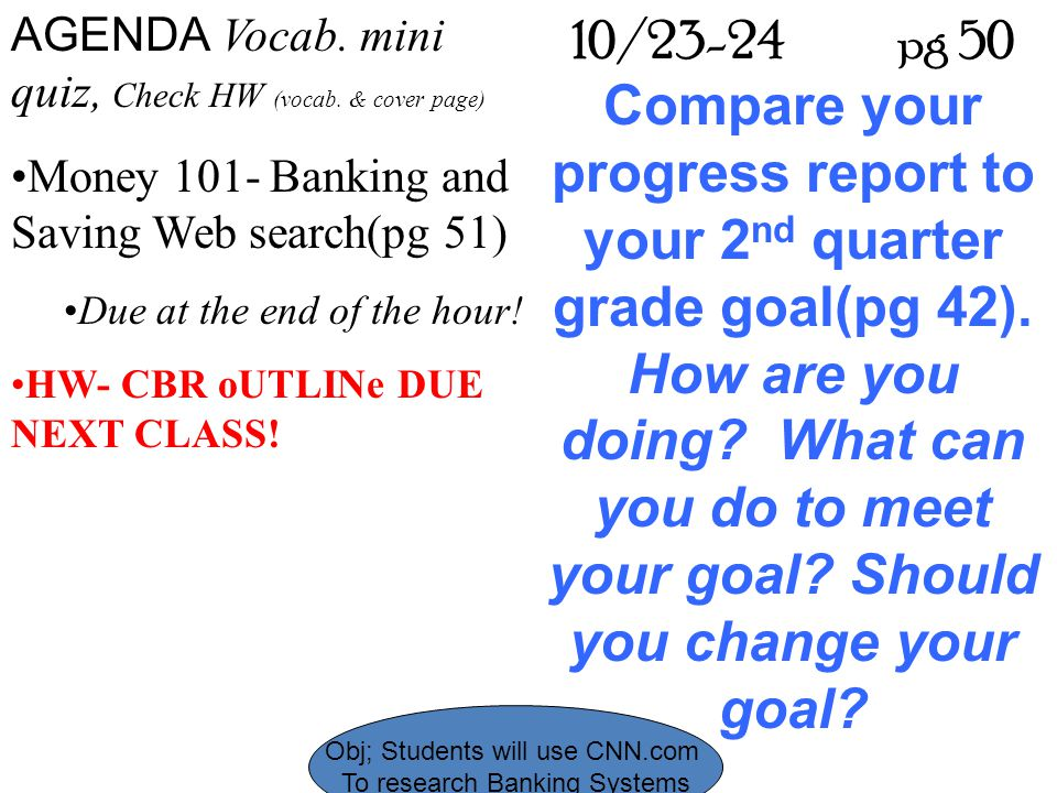 Obj; Students will use CNN.com To research Banking Systems AGENDA Vocab. mini quiz, Check HW (vocab. & cover page) Money 101- Banking and Saving Web s