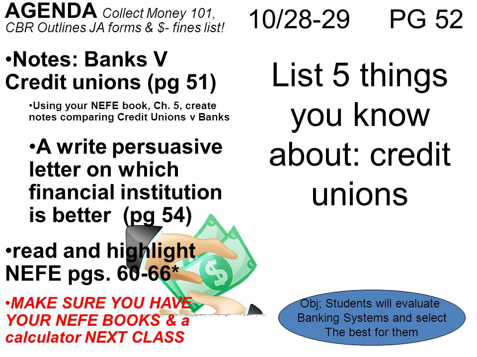 10/28-29 PG 52 List 5 things you know about: credit unions AGENDA Collect Money 101, CBR Outlines JA forms & $- fines list! Notes: Banks V Credit unio