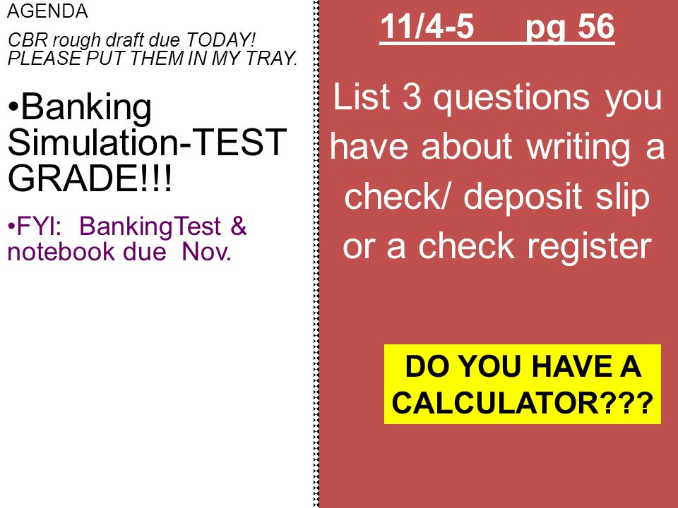 11/4-5 pg 56 List 3 questions you have about writing a check/ deposit slip or a check register AGENDA CBR rough draft due TODAY! PLEASE PUT THEM IN MY