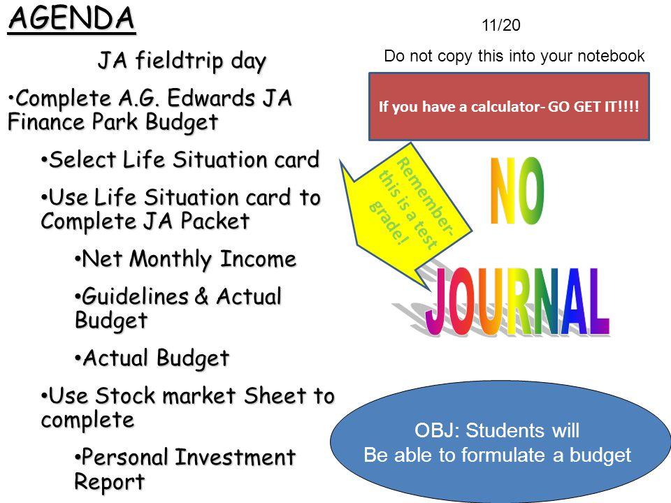 11/20 Do not copy this into your notebookAGENDA JA fieldtrip day Complete A.G. Edwards JA Finance Park BudgetComplete A.G. Edwards JA Finance Park Bud