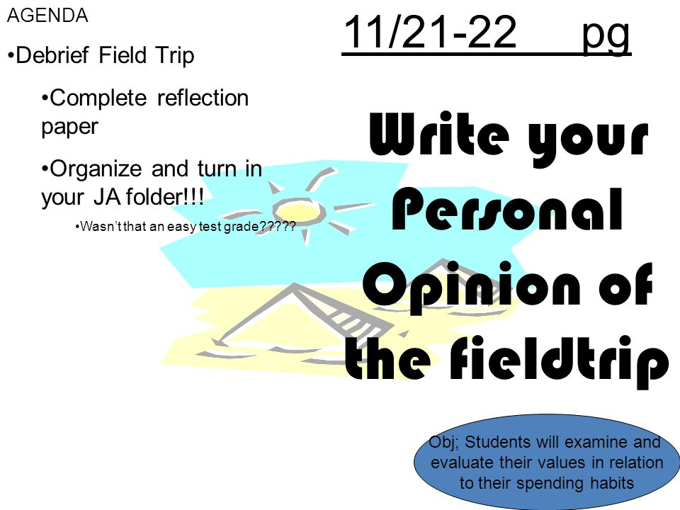 11/21-22 pg Write your Personal Opinion of the fieldtrip AGENDA Debrief Field Trip Complete reflection paper Organize and turn in your JA folder!!! Wa