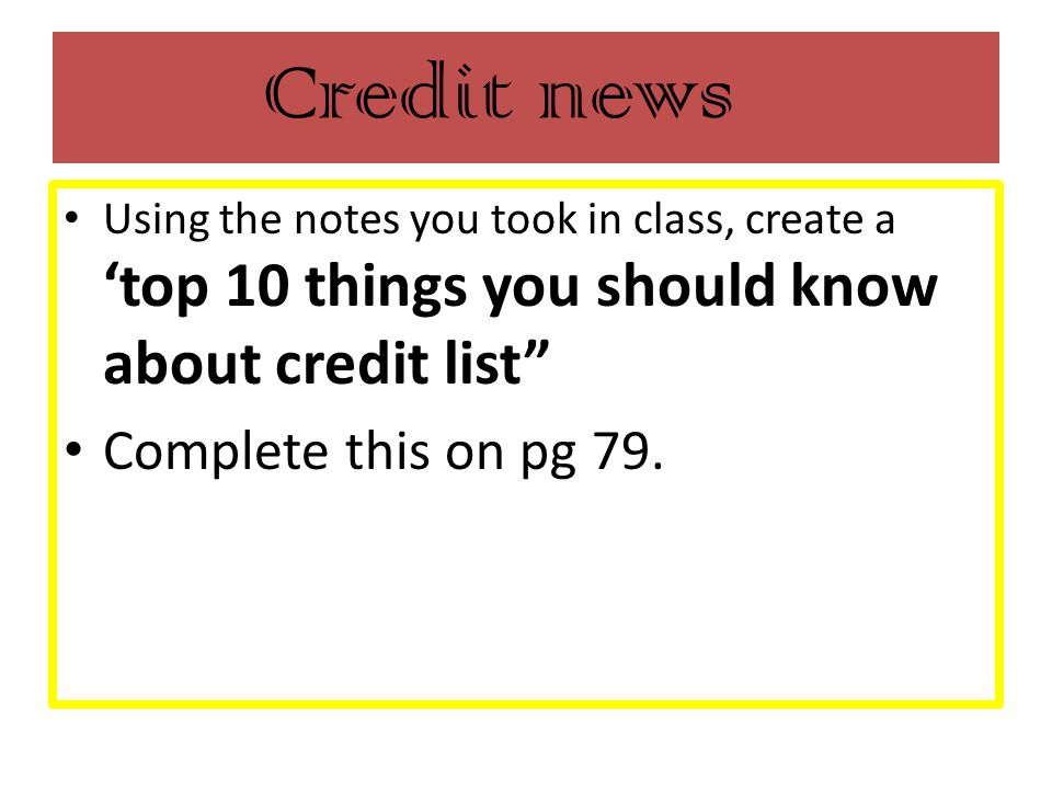 Credit news Using the notes you took in class, create a 'top 10 things you should know about credit list Complete this on pg 79.