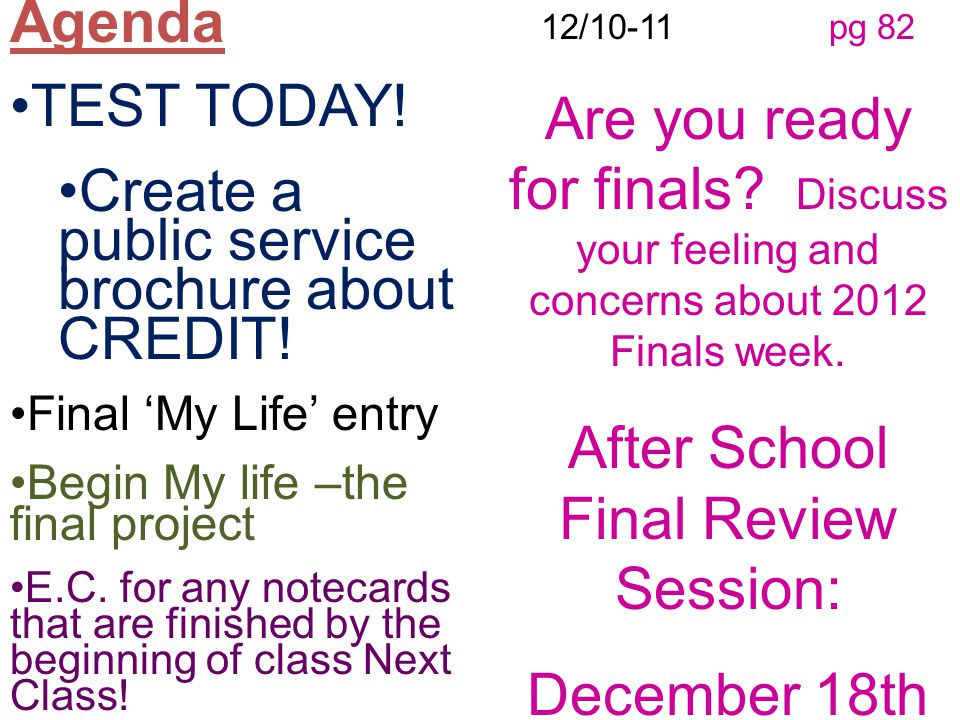 12/10-11 pg 82 Are you ready for finals? Discuss your feeling and concerns about 2012 Finals week. After School Final Review Session: December 18th Ag