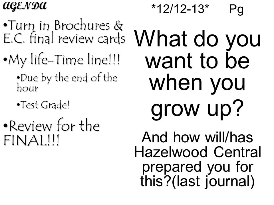 *12/12-13* Pg What do you want to be when you grow up? And how will/has Hazelwood Central prepared you for this?(last journal)AGENDA Turn in Brochures