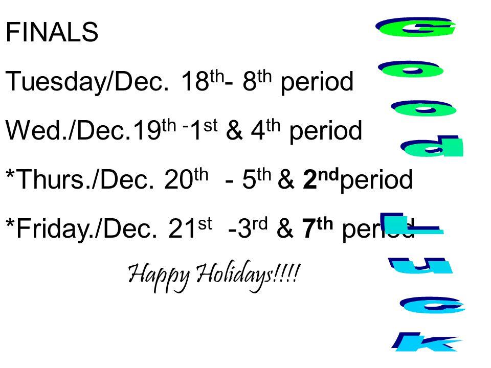 FINALS Tuesday/Dec. 18 th - 8 th period Wed./Dec.19 th - 1 st & 4 th period *Thurs./Dec.