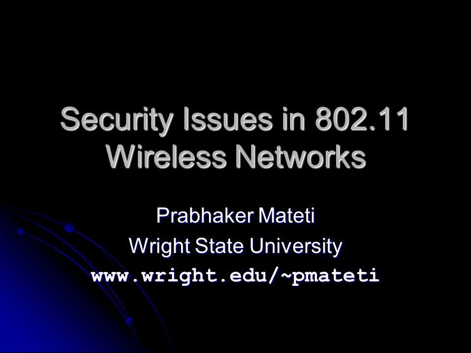 Security Issues in 802.11 Wireless Networks Prabhaker Mateti Wright State University www.wright.edu/~pmateti