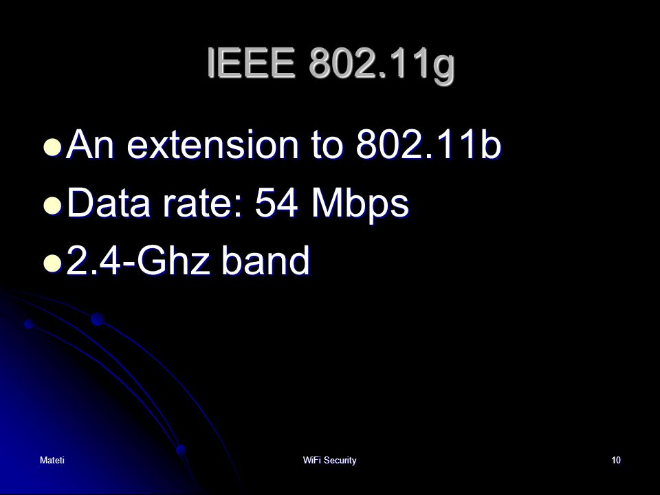 10 IEEE 802.11g An extension to 802.11b An extension to 802.11b Data rate: 54 Mbps Data rate: 54 Mbps 2.4-Ghz band 2.4-Ghz band MatetiWiFi Security