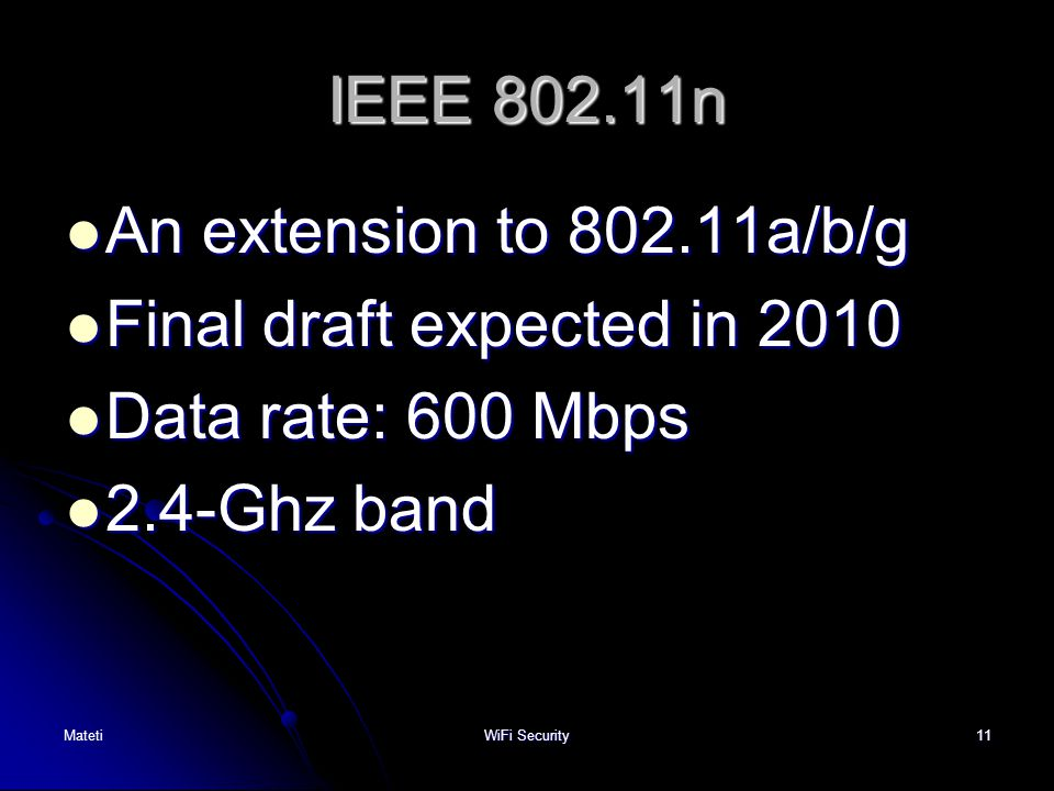 11 IEEE 802.11n An extension to 802.11a/b/g An extension to 802.11a/b/g Final draft expected in 2010 Final draft expected in 2010 Data rate: 600 Mbps