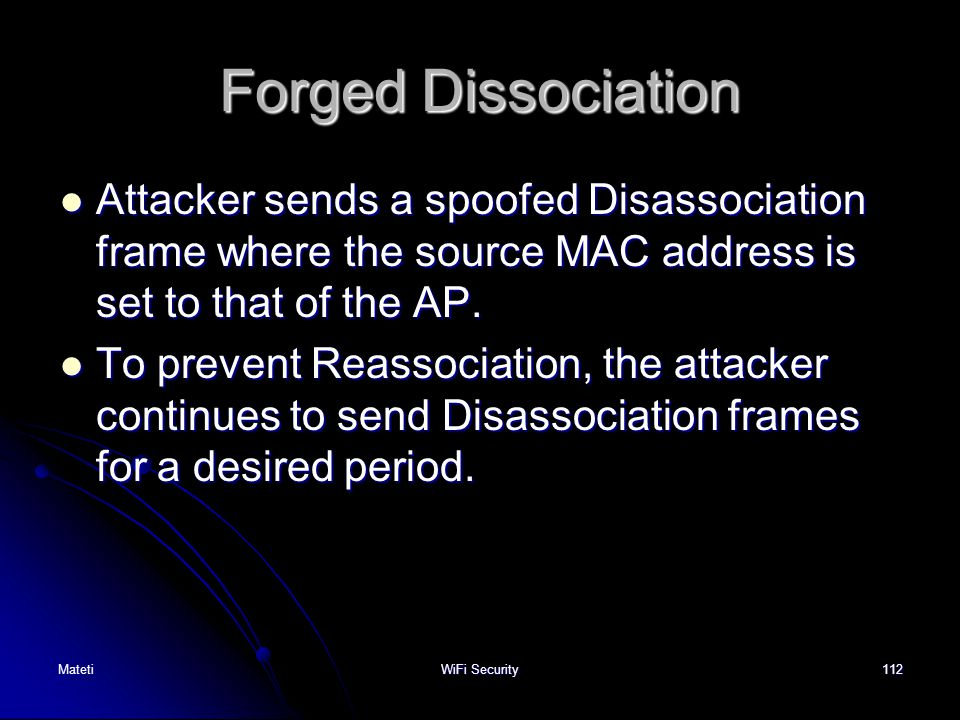 112 Forged Dissociation Attacker sends a spoofed Disassociation frame where the source MAC address is set to that of the AP. Attacker sends a spoofed