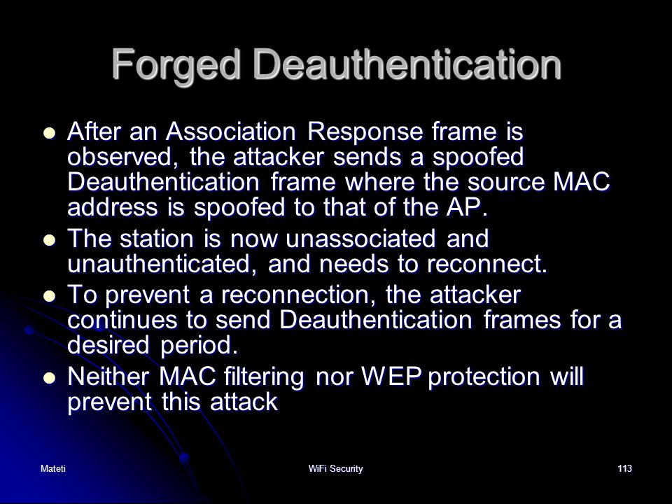 113 Forged Deauthentication After an Association Response frame is observed, the attacker sends a spoofed Deauthentication frame where the source MAC