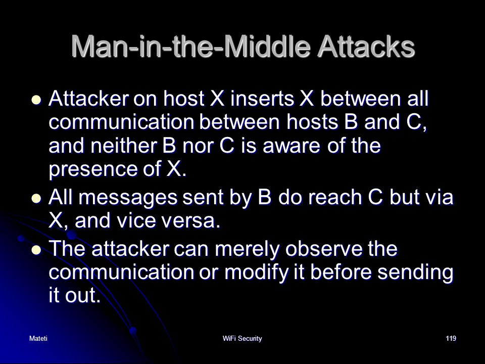 119 Man-in-the-Middle Attacks Attacker on host X inserts X between all communication between hosts B and C, and neither B nor C is aware of the presen