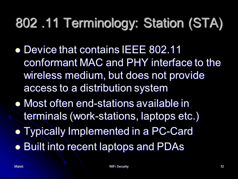 12 802.11 Terminology: Station (STA) Device that contains IEEE 802.11 conformant MAC and PHY interface to the wireless medium, but does not provide ac