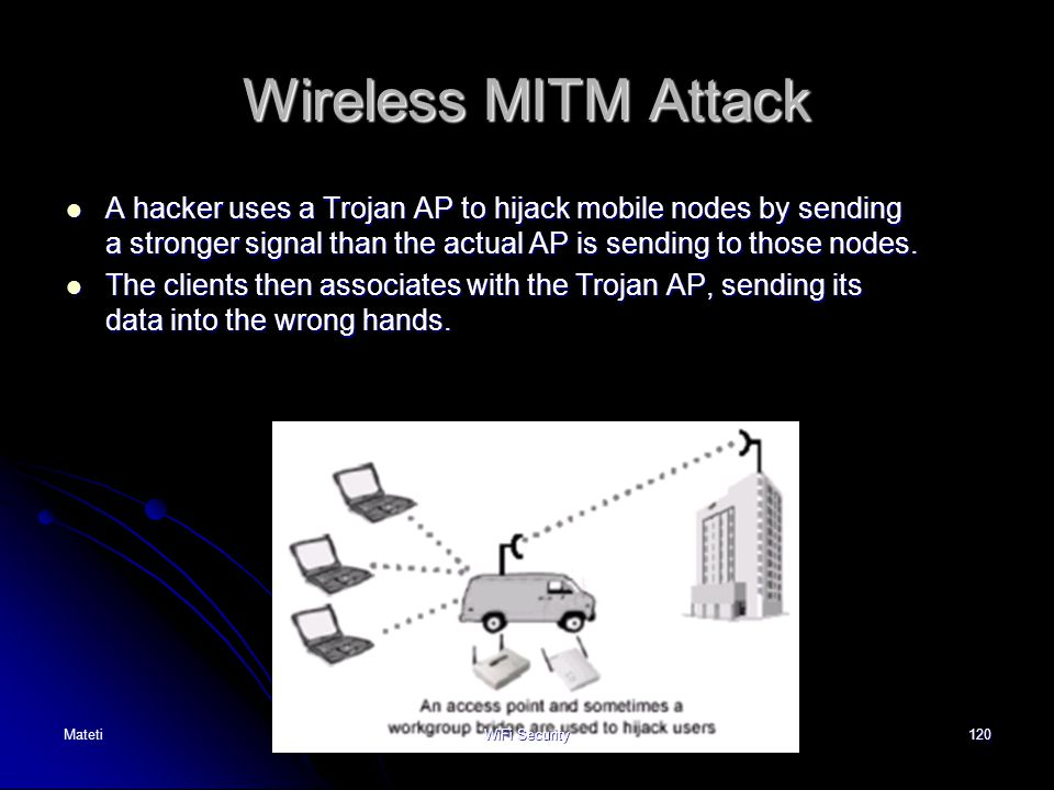120 Wireless MITM Attack A hacker uses a Trojan AP to hijack mobile nodes by sending a stronger signal than the actual AP is sending to those nodes. A
