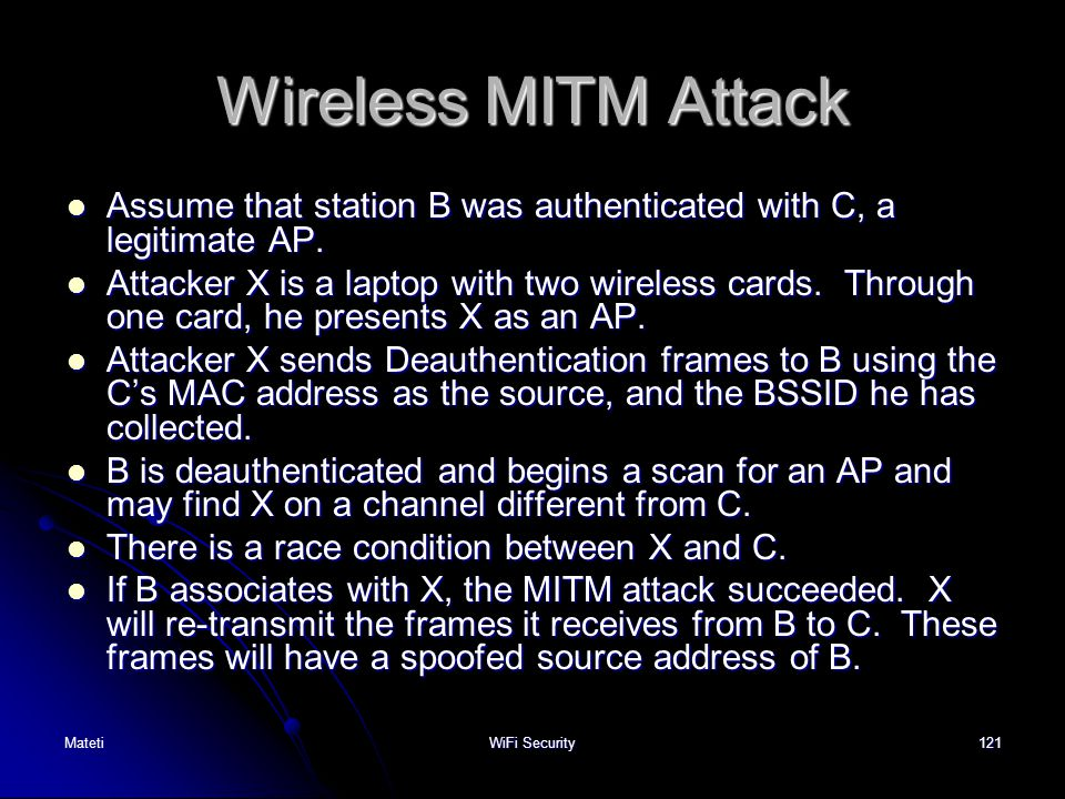 121 Wireless MITM Attack Assume that station B was authenticated with C, a legitimate AP. Assume that station B was authenticated with C, a legitimate