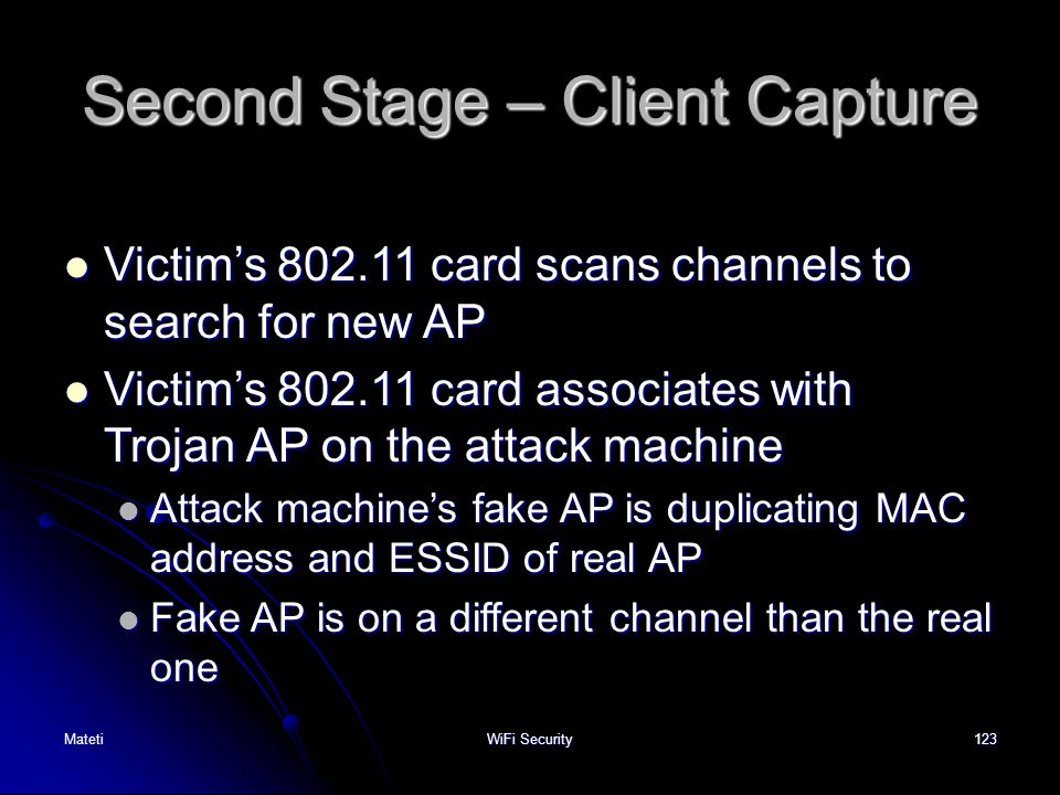 123 Second Stage – Client Capture Victim's 802.11 card scans channels to search for new AP Victim's 802.11 card scans channels to search for new AP Vi