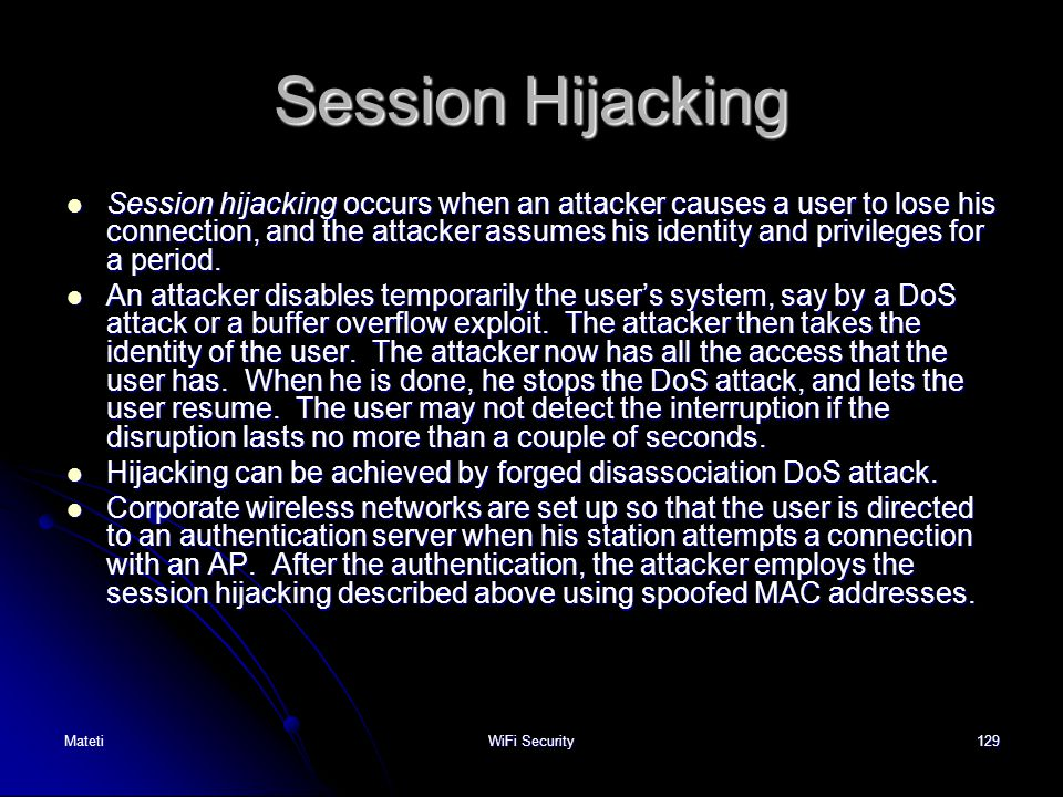 129 Session Hijacking Session hijacking occurs when an attacker causes a user to lose his connection, and the attacker assumes his identity and privil