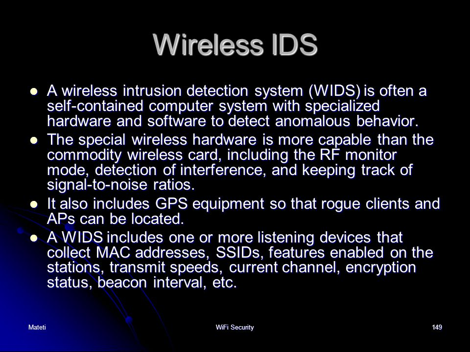 149 Wireless IDS A wireless intrusion detection system (WIDS) is often a self-contained computer system with specialized hardware and software to dete
