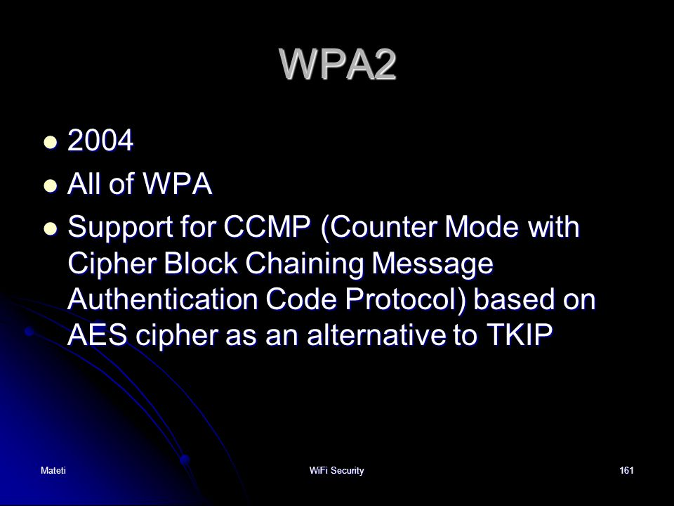 161 WPA2 2004 2004 All of WPA All of WPA Support for CCMP (Counter Mode with Cipher Block Chaining Message Authentication Code Protocol) based on AES