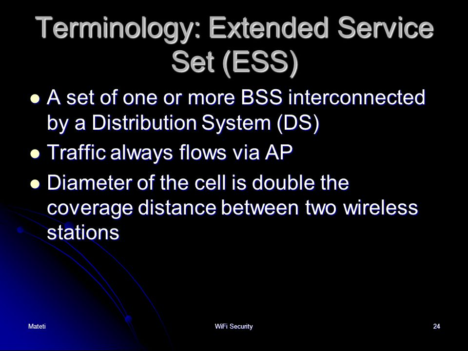 24 Terminology: Extended Service Set (ESS) A set of one or more BSS interconnected by a Distribution System (DS) A set of one or more BSS interconnect