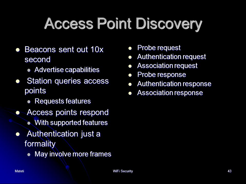 43 Access Point Discovery Beacons sent out 10x second Beacons sent out 10x second Advertise capabilities Advertise capabilities Station queries access