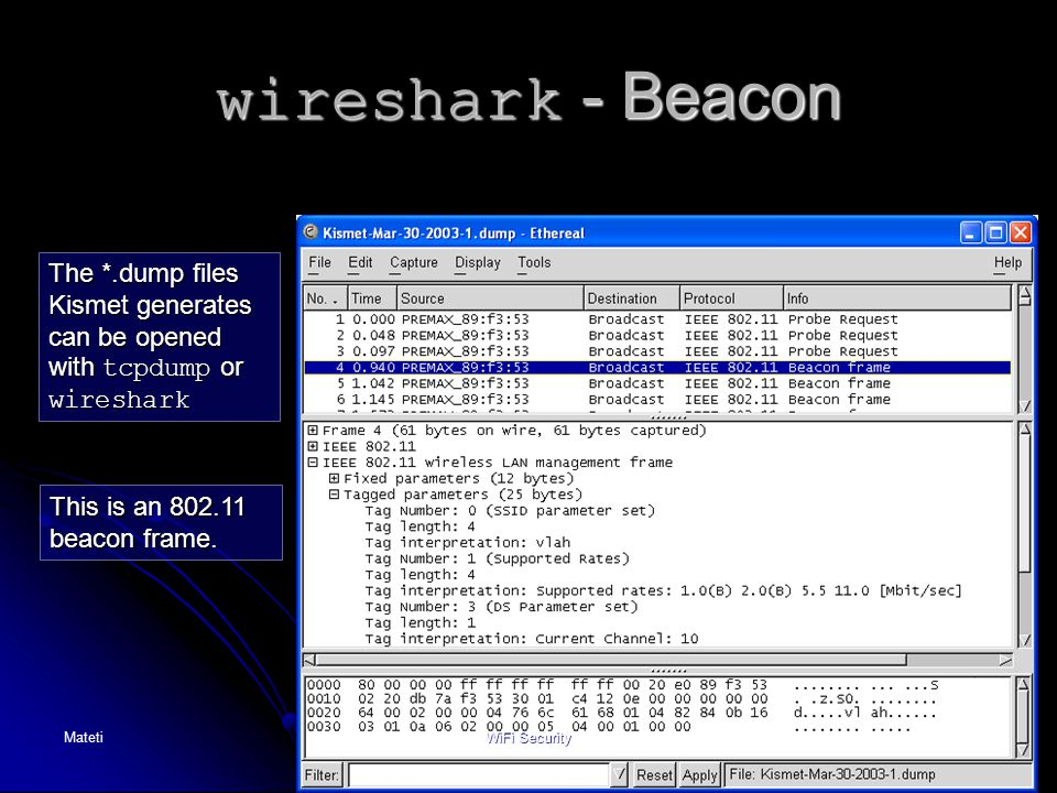 72 wireshark - Beacon The *.dump files Kismet generates can be opened with tcpdump or wireshark This is an 802.11 beacon frame. MatetiWiFi Security