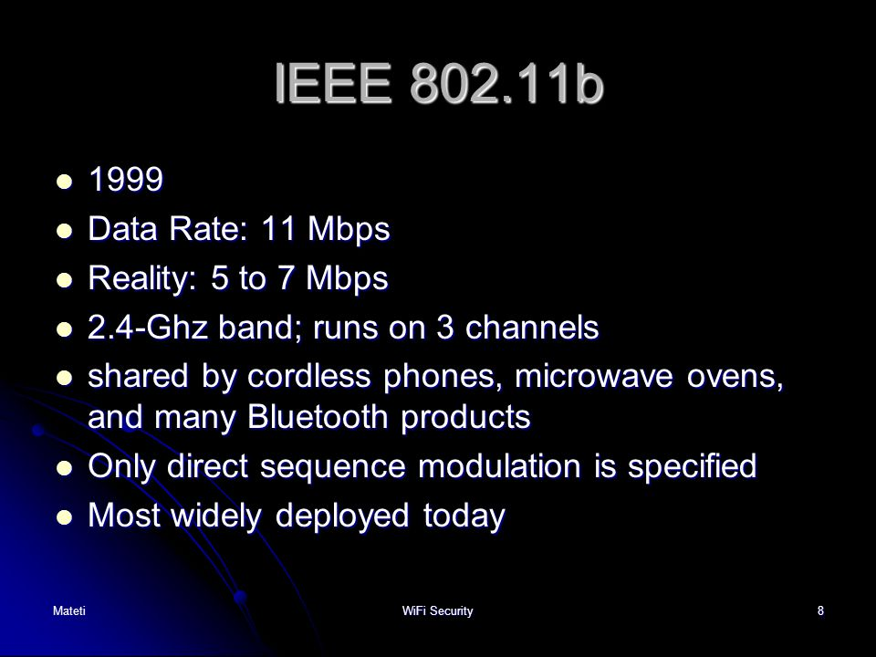 8 IEEE 802.11b 1999 1999 Data Rate: 11 Mbps Data Rate: 11 Mbps Reality: 5 to 7 Mbps Reality: 5 to 7 Mbps 2.4-Ghz band; runs on 3 channels 2.4-Ghz band