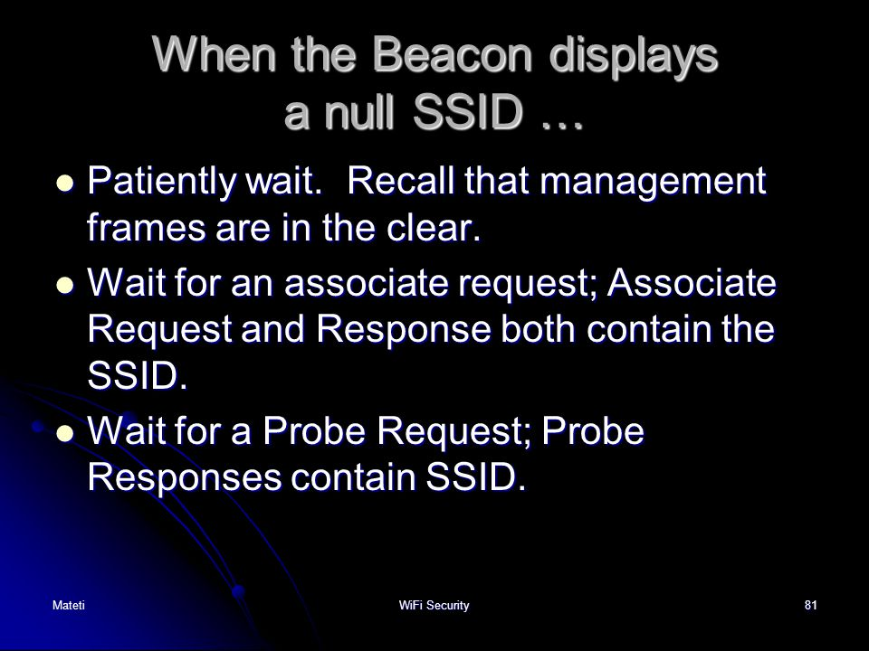 81 When the Beacon displays a null SSID … Patiently wait. Recall that management frames are in the clear. Patiently wait. Recall that management frame