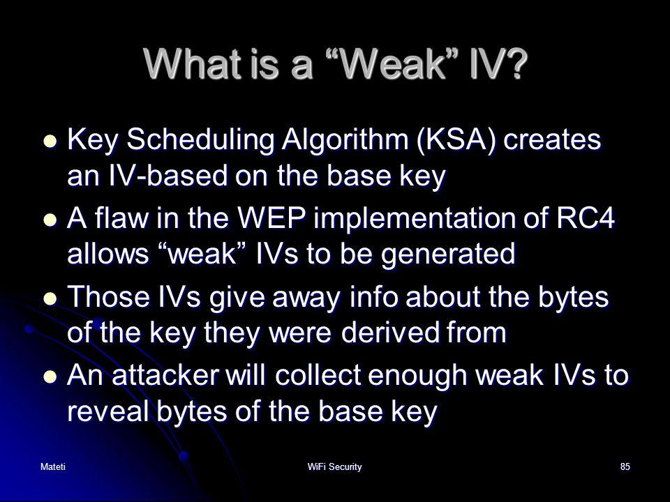 "85 What is a ""Weak"" IV? Key Scheduling Algorithm (KSA) creates an IV-based on the base key Key Scheduling Algorithm (KSA) creates an IV-based on the b"
