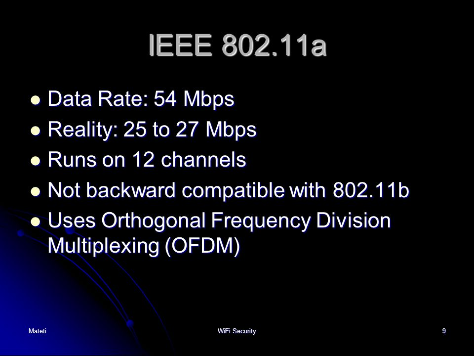 9 IEEE 802.11a Data Rate: 54 Mbps Data Rate: 54 Mbps Reality:25 to 27 Mbps Reality:25 to 27 Mbps Runs on 12 channels Runs on 12 channels Not backward