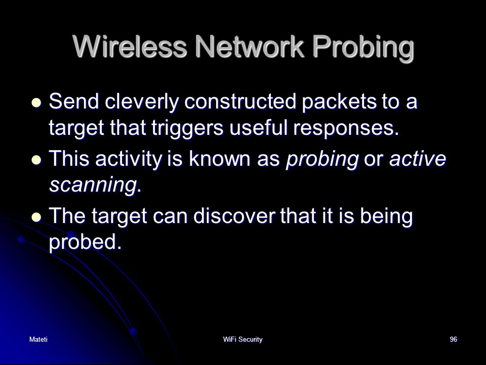 96 Wireless Network Probing Send cleverly constructed packets to a target that triggers useful responses. Send cleverly constructed packets to a targe