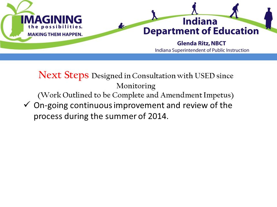 Next Steps Designed in Consultation with USED since Monitoring (Work Outlined to be Complete and Amendment Impetus) On-going continuous improvement and review of the process during the summer of 2014.