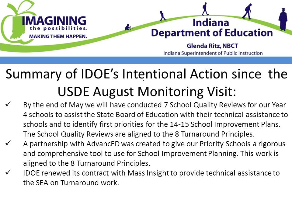 Summary of IDOE's Intentional Action since the USDE August Monitoring Visit: By the end of May we will have conducted 7 School Quality Reviews for our Year 4 schools to assist the State Board of Education with their technical assistance to schools and to identify first priorities for the 14-15 School Improvement Plans.