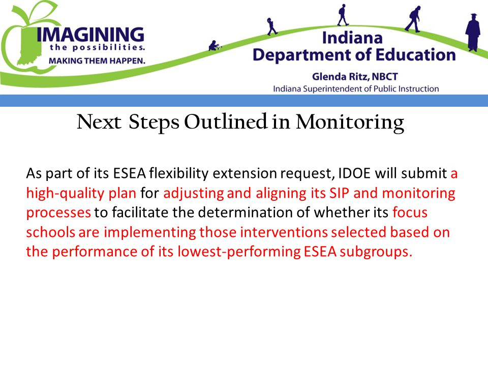 Next Steps Outlined in Monitoring As part of its ESEA flexibility extension request, IDOE will submit a high-quality plan for adjusting and aligning its SIP and monitoring processes to facilitate the determination of whether its focus schools are implementing those interventions selected based on the performance of its lowest-performing ESEA subgroups.