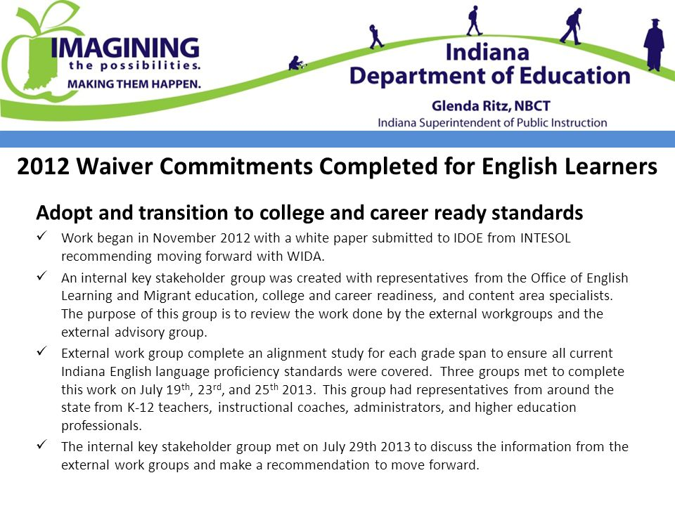 2012 Waiver Commitments Completed for English Learners Adopt and transition to college and career ready standards Work began in November 2012 with a white paper submitted to IDOE from INTESOL recommending moving forward with WIDA.