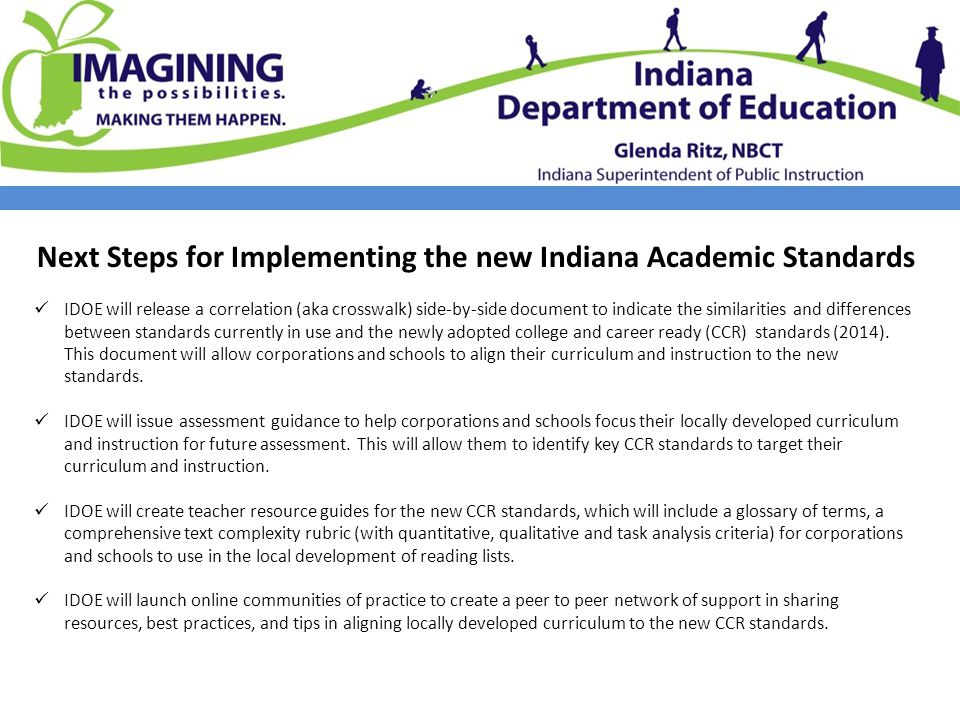 Next Steps for Implementing the new Indiana Academic Standards IDOE will release a correlation (aka crosswalk) side-by-side document to indicate the similarities and differences between standards currently in use and the newly adopted college and career ready (CCR) standards (2014).
