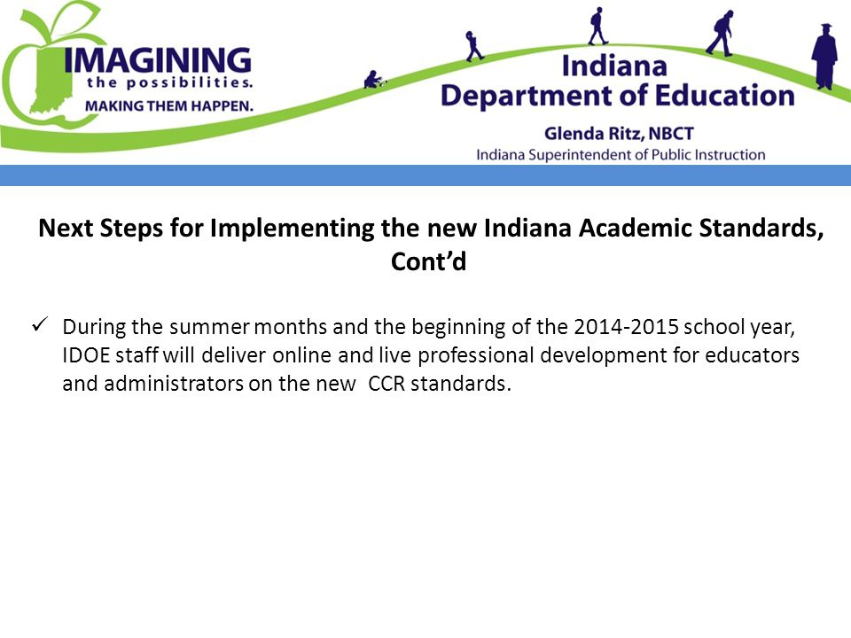 Next Steps for Implementing the new Indiana Academic Standards, Cont'd During the summer months and the beginning of the 2014-2015 school year, IDOE staff will deliver online and live professional development for educators and administrators on the new CCR standards.