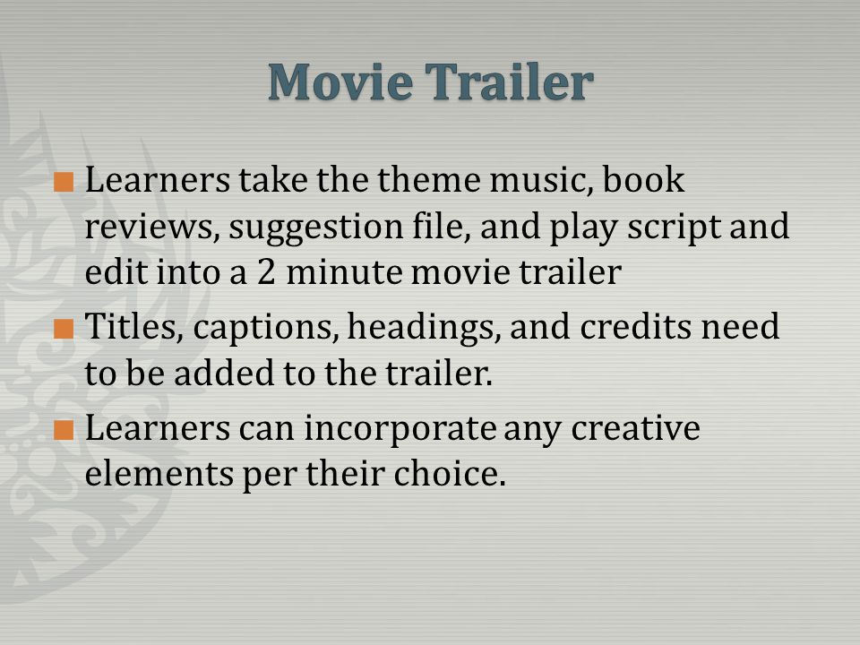 Learners take the theme music, book reviews, suggestion file, and play script and edit into a 2 minute movie trailer Titles, captions, headings, and credits need to be added to the trailer.