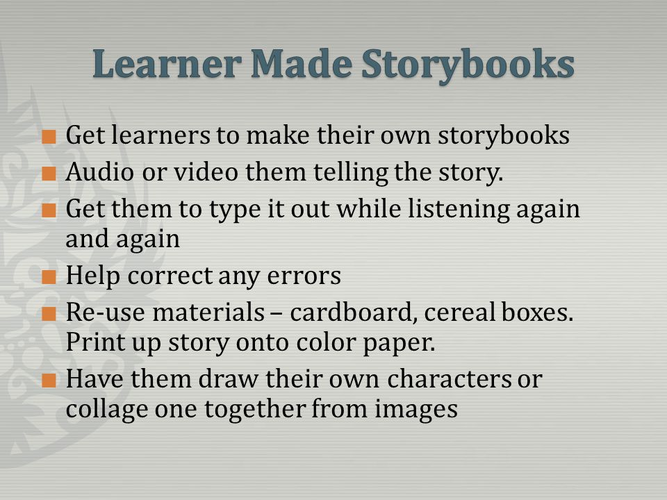 Get learners to make their own storybooks Audio or video them telling the story.