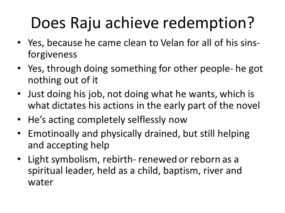 Does Raju achieve redemption? Yes, because he came clean to Velan for all of his sins- forgiveness Yes, through doing something for other people- he g