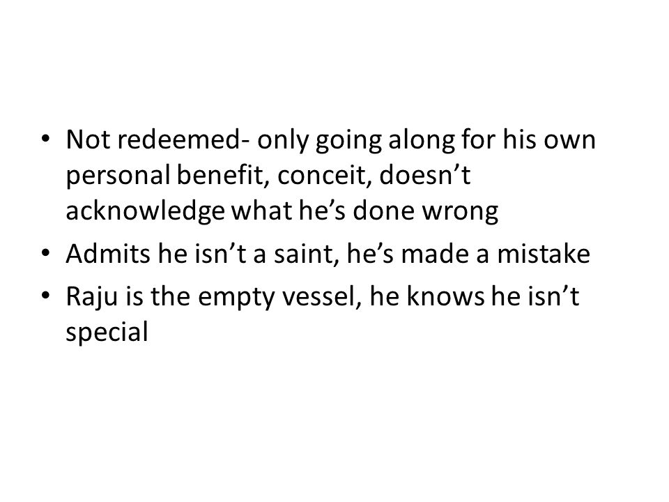 Not redeemed- only going along for his own personal benefit, conceit, doesn't acknowledge what he's done wrong Admits he isn't a saint, he's made a mistake Raju is the empty vessel, he knows he isn't special