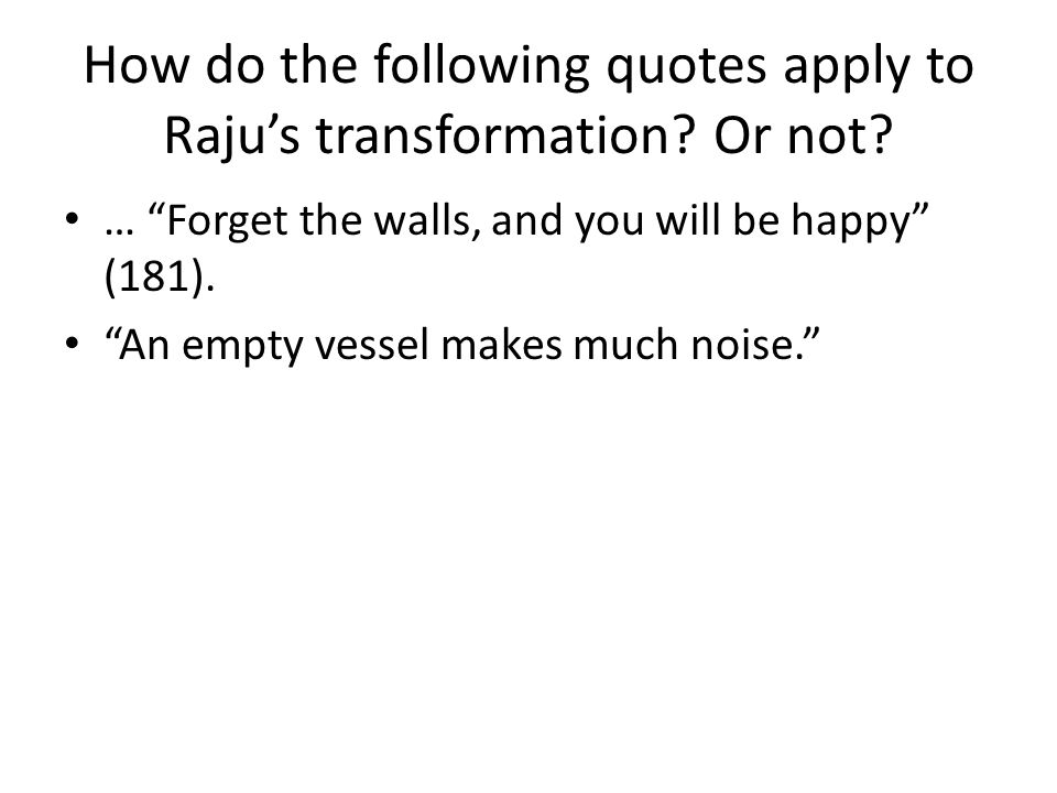 """How do the following quotes apply to Raju's transformation? Or not? … """"Forget the walls, and you will be happy"""" (181). """"An empty vessel makes much noi"""