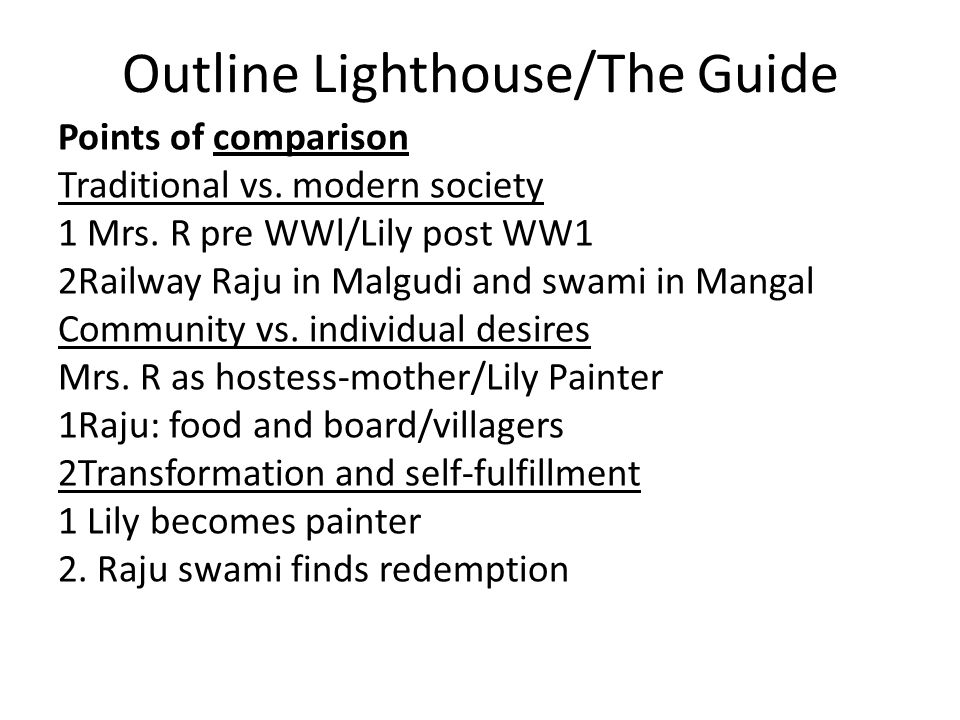 Outline Lighthouse/The Guide Points of comparison Traditional vs. modern society 1 Mrs. R pre WWl/Lily post WW1 2Railway Raju in Malgudi and swami in