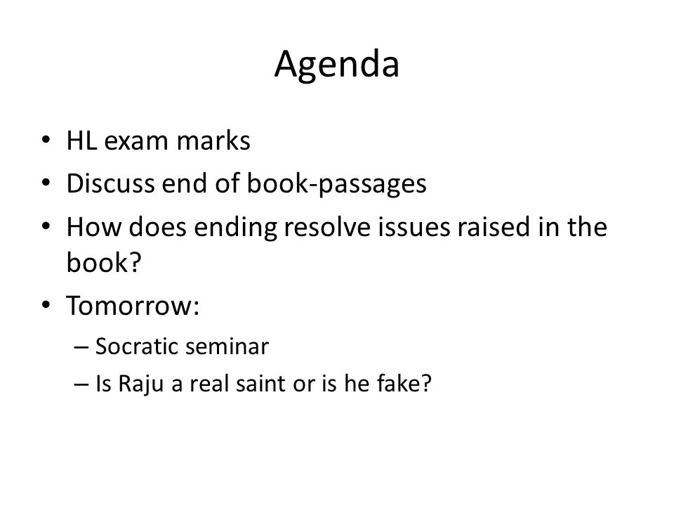 Agenda HL exam marks Discuss end of book-passages How does ending resolve issues raised in the book? Tomorrow: – Socratic seminar – Is Raju a real sai
