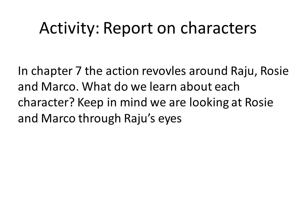 Activity: Report on characters In chapter 7 the action revovles around Raju, Rosie and Marco. What do we learn about each character? Keep in mind we a