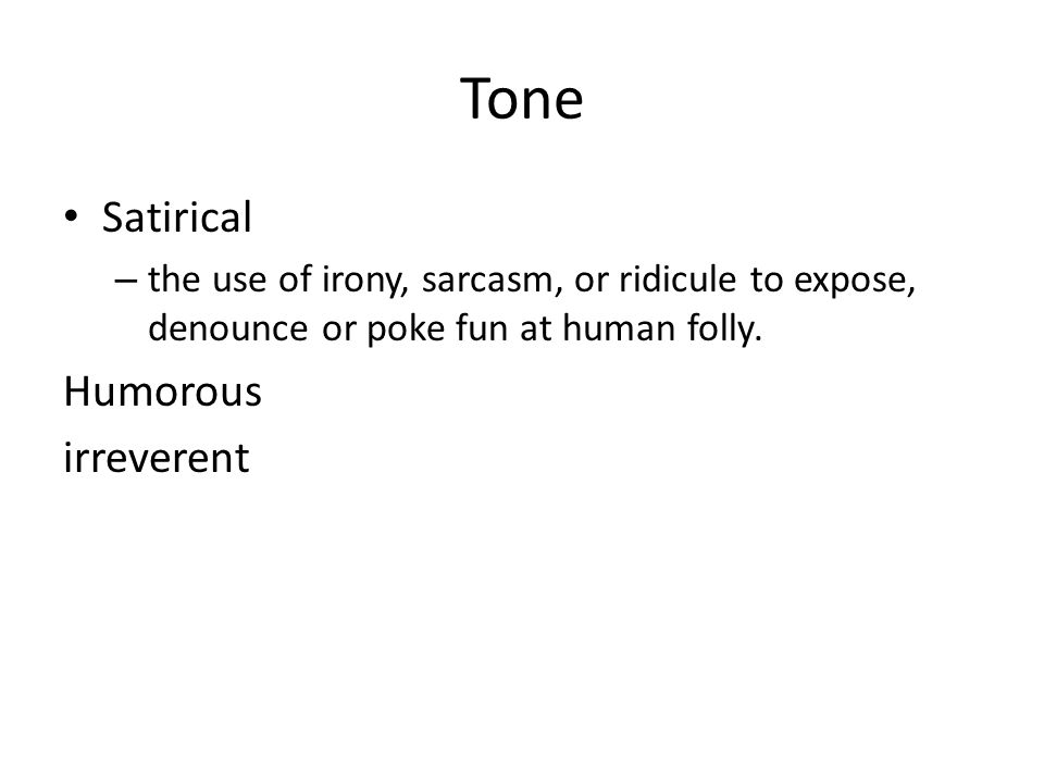 Tone Satirical – the use of irony, sarcasm, or ridicule to expose, denounce or poke fun at human folly. Humorous irreverent