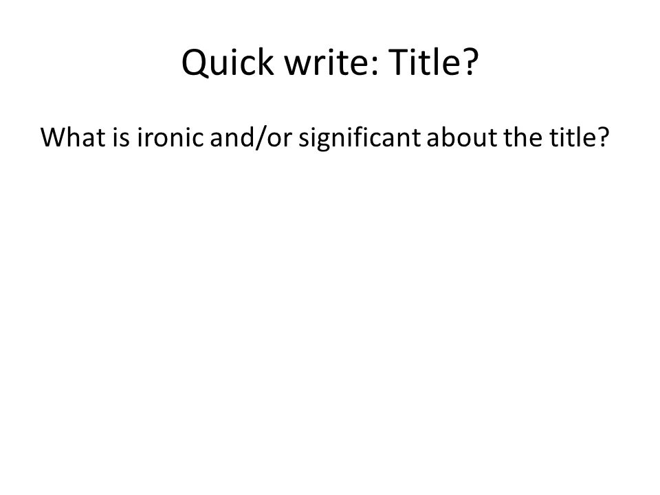 Quick write: Title? What is ironic and/or significant about the title?