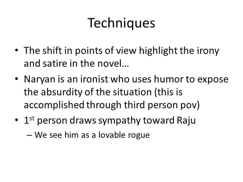 Techniques The shift in points of view highlight the irony and satire in the novel… Naryan is an ironist who uses humor to expose the absurdity of the situation (this is accomplished through third person pov) 1 st person draws sympathy toward Raju – We see him as a lovable rogue